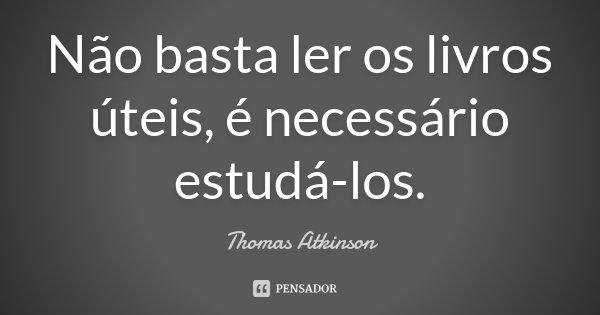 Não basta ler os livros úteis, é necessário estudá-los.... Frase de Thomas Atkinson.