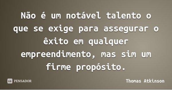 Não é um notável talento o que se exige para assegurar o êxito em qualquer empreendimento, mas sim um firme propósito.... Frase de Thomas Atkinson.