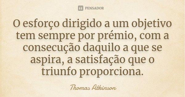 O esforço dirigido a um objetivo tem sempre por prémio, com a consecução daquilo a que se aspira, a satisfação que o triunfo proporciona.... Frase de Thomas Atkinson.