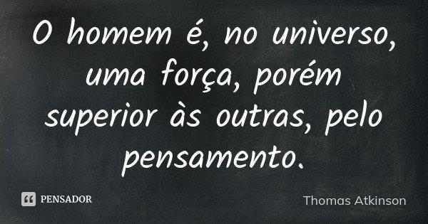 O homem é, no universo, uma força, porém superior às outras, pelo pensamento.... Frase de Thomas Atkinson.