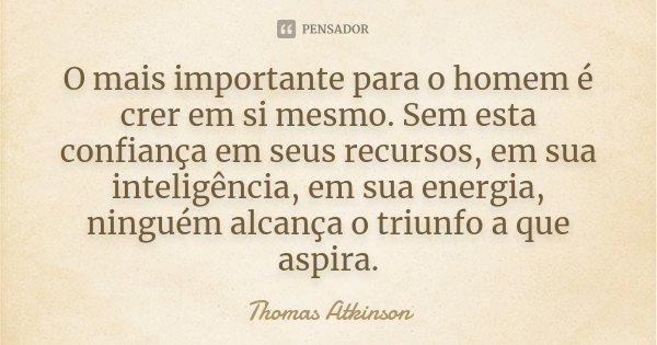 O mais importante para o homem é crer em si mesmo. Sem esta confiança em seus recursos, em sua inteligência, em sua energia, ninguém alcança o triunfo a que asp... Frase de Thomas Atkinson.