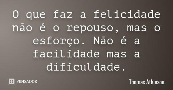 O que faz a felicidade não é o repouso, mas o esforço. Não é a facilidade mas a dificuldade.... Frase de Thomas Atkinson.
