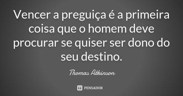 Vencer a preguiça é a primeira coisa que o homem deve procurar, se quiser ser dono do seu destino.... Frase de Thomas Atkinson.
