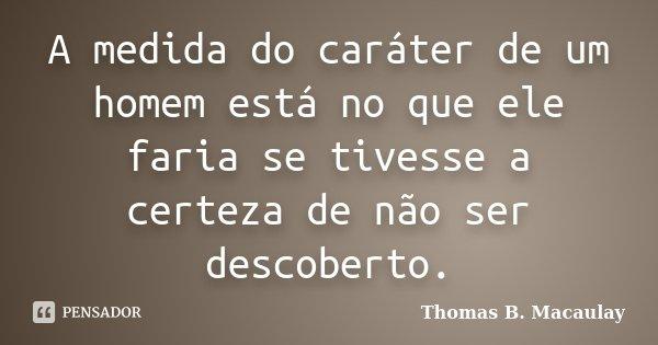A medida do caráter de um homem está no que ele faria se tivesse a certeza de não ser descoberto.... Frase de Thomas B. Macaulay.