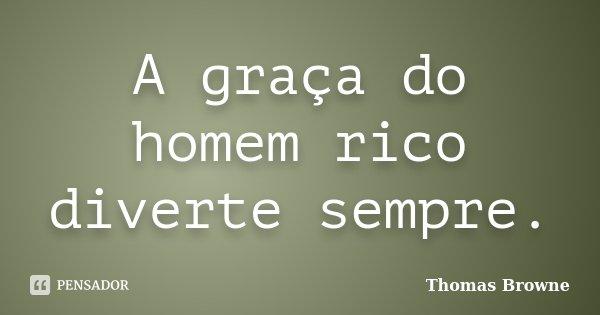 A graça do homem rico diverte sempre.... Frase de Thomas Browne.