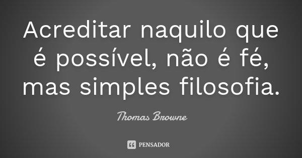 Acreditar naquilo que é possível, não é fé, mas simples filosofia.... Frase de Thomas Browne.