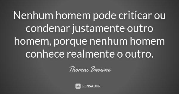 Nenhum homem pode criticar ou condenar justamente outro homem, porque nenhum homem conhece realmente o outro.... Frase de Thomas Browne.