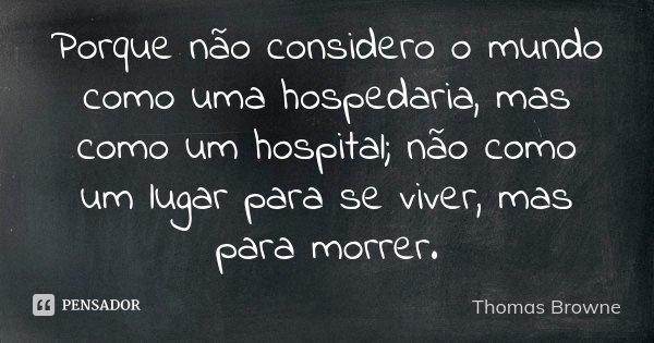 Porque não considero o mundo como uma hospedaria, mas como um hospital; não como um lugar para se viver, mas para morrer.... Frase de Thomas Browne.