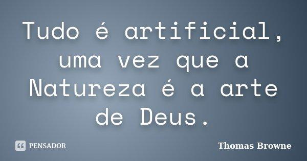 Tudo é artificial, uma vez que a Natureza é a arte de Deus.... Frase de Thomas Browne.