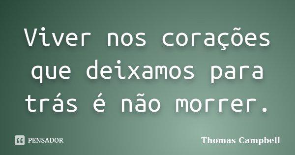 Viver nos corações que deixamos para trás é não morrer.... Frase de Thomas Campbell.