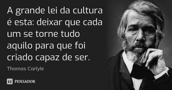 A grande lei da cultura é esta: deixar que cada um se torne tudo aquilo para que foi criado capaz de ser.... Frase de Thomas Carlyle.