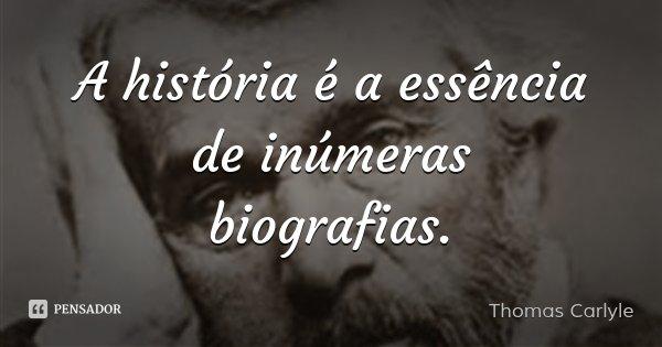 A história é a essência de inúmeras biografias.... Frase de Thomas Carlyle.