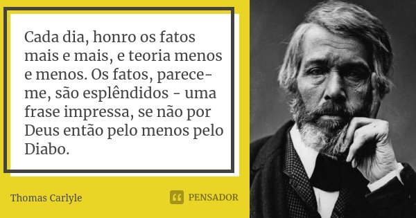 Cada dia, honro os fatos mais e mais, e teoria menos e menos. Os fatos, parece-me, são esplêndidos - uma frase impressa, se não por Deus então pelo menos pelo D... Frase de Thomas Carlyle.