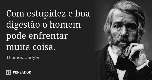 Com estupidez e boa digestão o homem pode enfrentar muita coisa.... Frase de Thomas Carlyle.