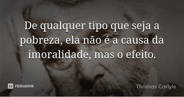 De qualquer tipo que seja a pobreza, ela não é a causa da imoralidade, mas o efeito.... Frase de Thomas Carlyle.