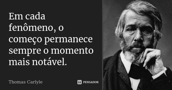 Em cada fenômeno, o começo permanece sempre o momento mais notável.... Frase de Thomas Carlyle.