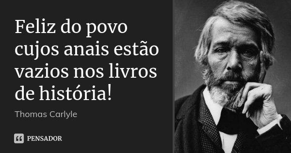 Feliz do povo cujos anais estão vazios nos livros de história!... Frase de Thomas Carlyle.