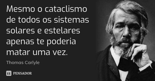 Mesmo o cataclismo de todos os sistemas solares e estelares apenas te poderia matar uma vez.... Frase de Thomas Carlyle.