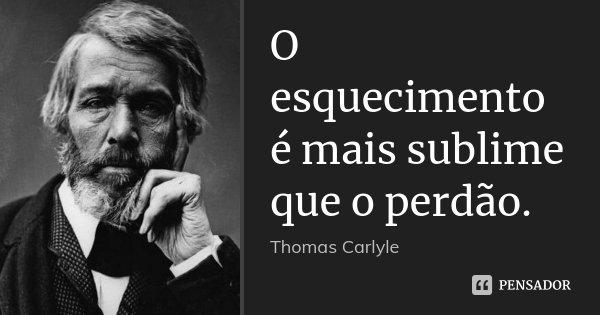 O esquecimento é mais sublime que o perdão.... Frase de Thomas Carlyle.