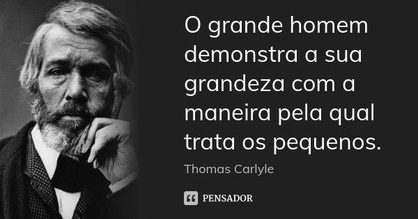 O grande homem demonstra a sua grandeza com a maneira pela qual trata os pequenos.... Frase de Thomas Carlyle.