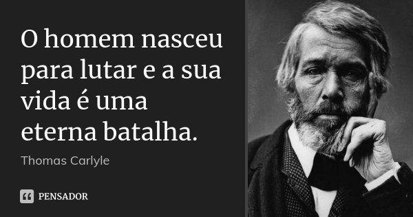 O homem nasceu para lutar e a sua vida é uma eterna batalha.... Frase de Thomas Carlyle.