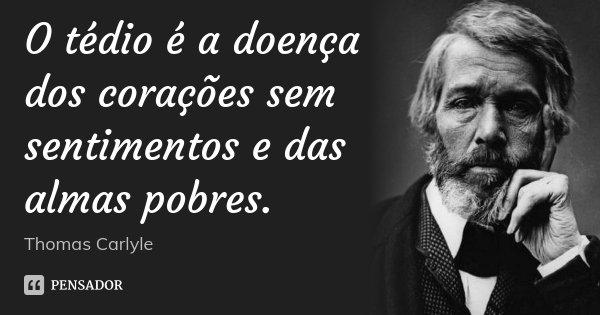 O tédio é a doença dos corações sem sentimentos e das almas pobres.... Frase de Thomas Carlyle.