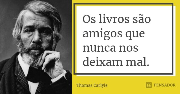Os livros são amigos que nunca nos deixam mal.... Frase de Thomas Carlyle.