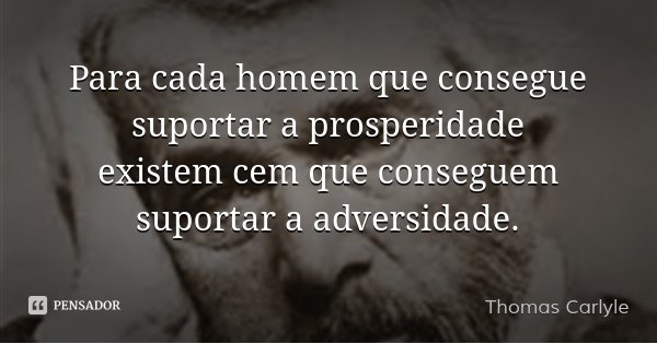 Para cada homem que consegue suportar a prosperidade existem cem que conseguem suportar a adversidade.... Frase de Thomas Carlyle.