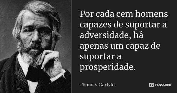 Por cada cem homens capazes de suportar a adversidade, há apenas um capaz de suportar a prosperidade.... Frase de Thomas Carlyle.