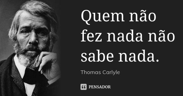 Quem não fez nada não sabe nada.... Frase de Thomas Carlyle.