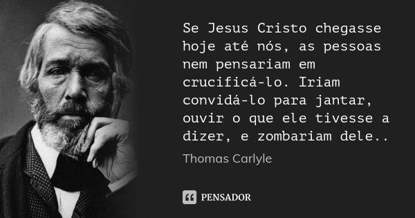 Se Jesus Cristo chegasse hoje até nós, as pessoas nem pensariam em crucificá-lo. Iriam convidá-lo para jantar, ouvir o que ele tivesse a dizer, e zombariam dele... Frase de Thomas Carlyle.