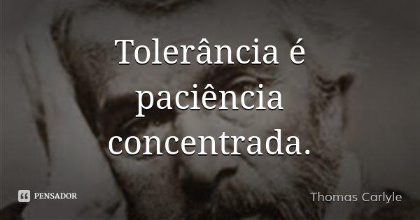 Tolerância é paciência concentrada.... Frase de Thomas Carlyle.