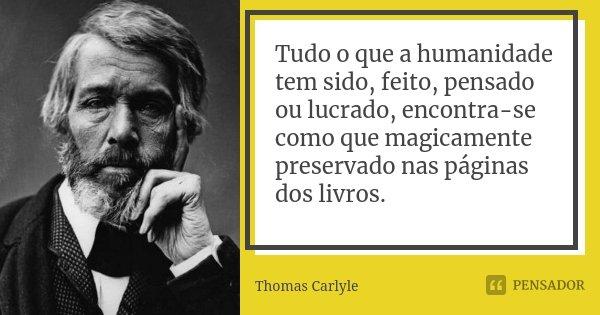 Tudo o que a humanidade tem sido, feito, pensado ou lucrado, encontra-se como que magicamente preservado nas páginas dos livros.... Frase de Thomas Carlyle.