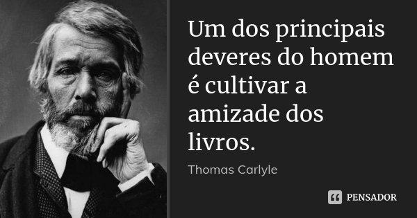 Um dos principais deveres do homem é cultivar a amizade dos livros.... Frase de Thomas Carlyle.