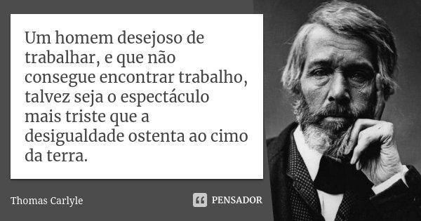 Um homem desejoso de trabalhar, e que não consegue encontrar trabalho, talvez seja o espectáculo mais triste que a desigualdade ostenta ao cimo da terra.... Frase de Thomas Carlyle.