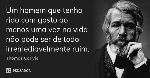 Um homem que tenha rido com gosto ao menos uma vez na vida não pode ser de todo irremediavelmente ruim.... Frase de Thomas Carlyle.