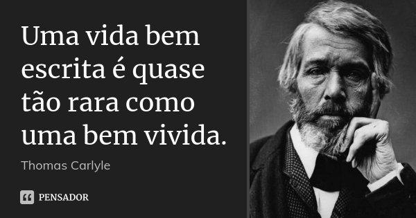 Uma vida bem escrita é quase tão rara como uma bem vivida.... Frase de Thomas Carlyle.