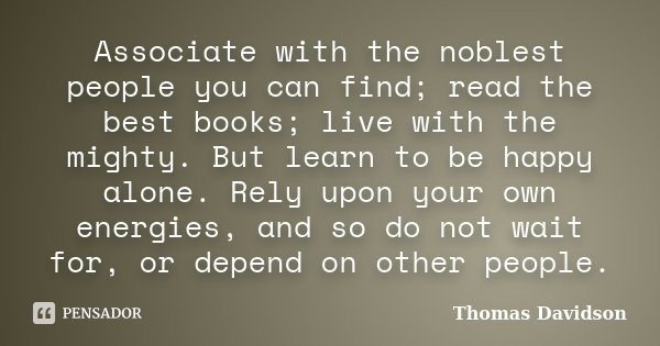 Associate with the noblest people you can find; read the best books; live with the mighty. But learn to be happy alone. Rely upon your own energies, and so do n... Frase de Thomas Davidson.