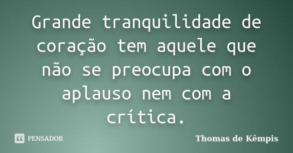 Grande tranquilidade de coração tem aquele que não se preocupa com o aplauso nem com a crítica.... Frase de Thomas de Kêmpis.