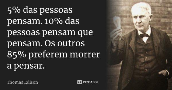 5% das pessoas pensam. 10% das pessoas pensam que pensam. Os outros 85% preferem morrer a pensar.... Frase de Thomas Edison.