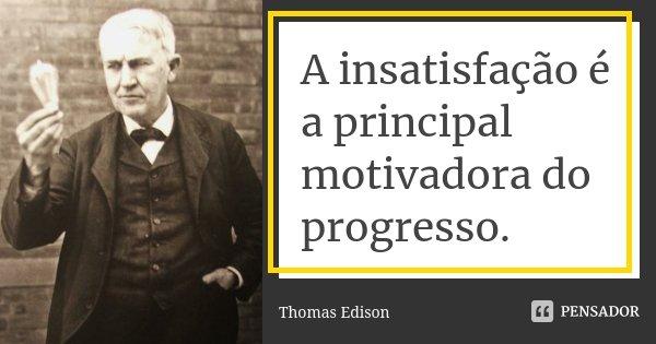 A insatisfação é a principal motivadora do progresso.... Frase de Thomas Edison.