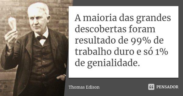 A maioria das grandes descobertas foram resultado de 99% de trabalho duro e só 1% de genialidade.... Frase de Thomas Edison.