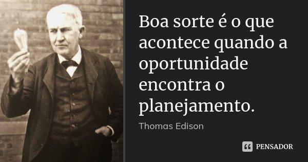 Boa sorte é o que acontece quando a oportunidade encontra o planejamento.... Frase de Thomas Edison.