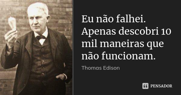 Eu não falhei. Apenas descobri 10 mil maneiras que não funcionam.... Frase de Thomas Edison.