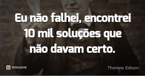 Eu não falhei, encontrei 10 mil soluções que não davam certo.... Frase de Thomas Edison.