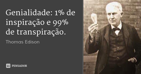 Genialidade: 1% de inspiração e 99% de transpiração.... Frase de Thomas Edison.