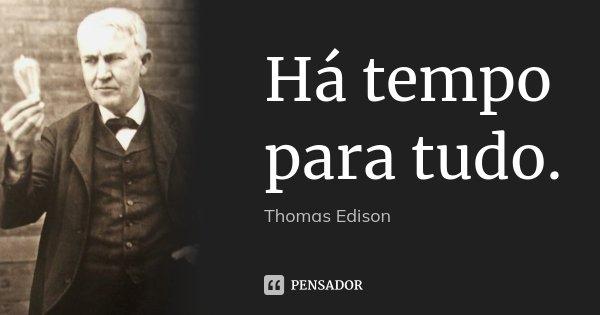 Há tempo para tudo.... Frase de Thomas Edison.