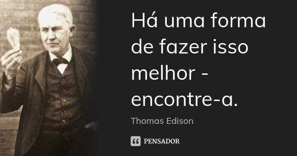Há uma forma de fazer isso melhor - encontre-a.... Frase de Thomas Edison.