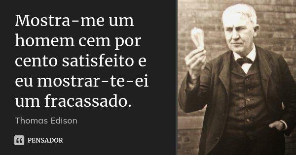 Mostra-me um homem cem por cento satisfeito e eu mostrar-te-ei um fracassado.... Frase de Thomas Edison.