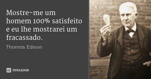 Mostre-me um homem 100% satisfeito e eu lhe mostrarei um fracassado.... Frase de Thomas Edison.